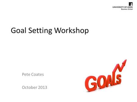 Goal Setting Workshop Pete Coates October 2013.