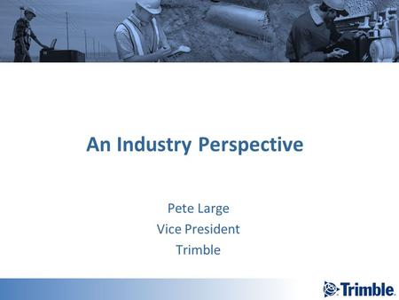An Industry Perspective Pete Large Vice President Trimble.