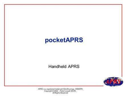 APRS is a registered trademark Bob Bruninga, WB4APR Copyright © 2004 – Peter Loveall AE5PL All Rights Reserved pocketAPRS Handheld APRS.