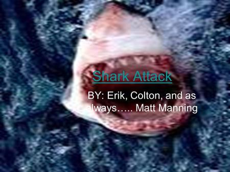 Shark Attack BY: Erik, Colton, and as always….. Matt Manning.