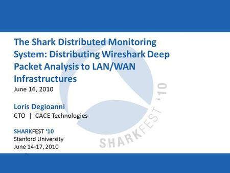 SHARKFEST '10 | Stanford University | June 14–17, 2010 The Shark Distributed Monitoring System: Distributing Wireshark Deep Packet Analysis to LAN/WAN.