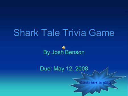 Shark Tale Trivia Game By Josh Benson Due: May 12, 2008 Click here to play Click here to play.