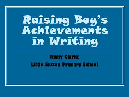 Raising Boy's Achievements in Writing Jenny Clarke Little Sutton Primary School.