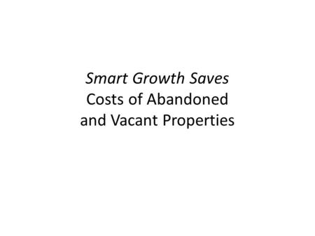 Smart Growth Saves Costs of Abandoned and Vacant Properties.