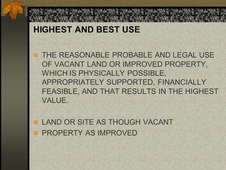 HIGHEST AND BEST USE THE REASONABLE PROBABLE AND LEGAL USE OF VACANT LAND OR IMPROVED PROPERTY, WHICH IS PHYSICALLY POSSIBLE, APPROPRIATELY SUPPORTED,