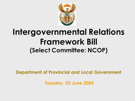 Intergovernmental Relations Framework Bill (Select Committee: NCOP) Intergovernmental Relations Framework Bill (Select Committee: NCOP) Department of Provincial.