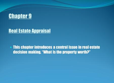 "Chapter 9 Real Estate Appraisal This chapter introduces a central issue in real estate decision making, ""What is the property worth?"""