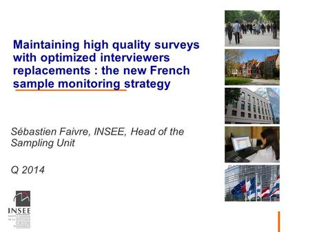 Maintaining high quality surveys with optimized interviewers replacements : the new French sample monitoring strategy Sébastien Faivre, INSEE, Head of.
