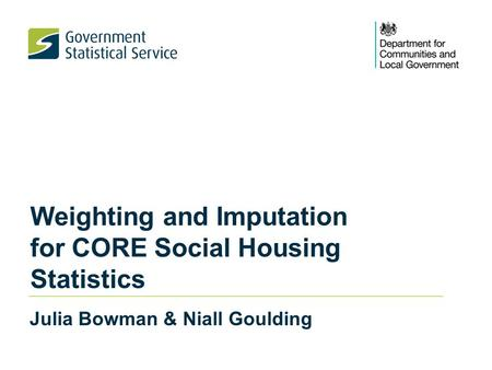 Weighting and Imputation for CORE Social Housing Statistics Julia Bowman & Niall Goulding.