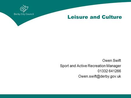 Leisure and Culture Owen Swift Sport and Active Recreation Manager 01332 641266