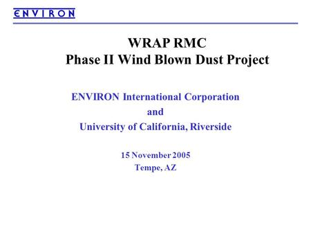 WRAP RMC Phase II Wind Blown Dust Project ENVIRON International Corporation and University of California, Riverside 15 November 2005 Tempe, AZ.