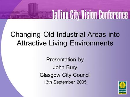 Changing Old Industrial Areas into Attractive Living Environments Presentation by John Bury Glasgow City Council 13th September 2005 Tallinn City Vision.
