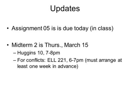 Updates Assignment 05 is is due today (in class) Midterm 2 is Thurs., March 15 –Huggins 10, 7-8pm –For conflicts: ELL 221, 6-7pm (must arrange at least.