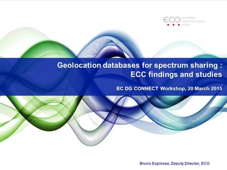 Geolocation databases for spectrum sharing : ECC findings and studies EC DG CONNECT Workshop, 20 March 2015 Bruno Espinosa, Deputy Director, ECO.