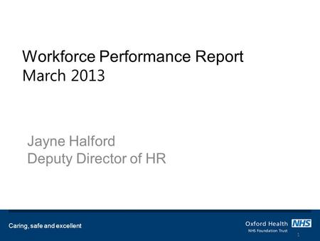 Workforce Performance Report March 2013 Jayne Halford Deputy Director of HR Caring, safe and excellent 1.