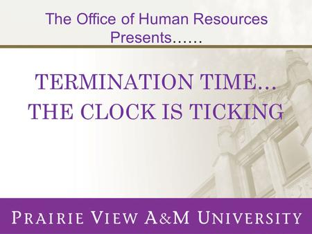 TERMINATION TIME… THE CLOCK IS TICKING The Office of Human Resources Presents……