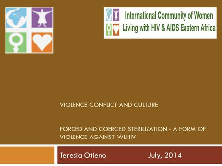 VIOLENCE CONFLICT AND CULTURE FORCED AND COERCED STERILIZATION:- A FORM OF VIOLENCE AGAINST WLHIV Teresia OtienoJuly, 2014.