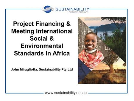 Project Financing & Meeting International Social & Environmental Standards in Africa John Miragliotta, Sustainability Pty Ltd www.sustainability.net.au.