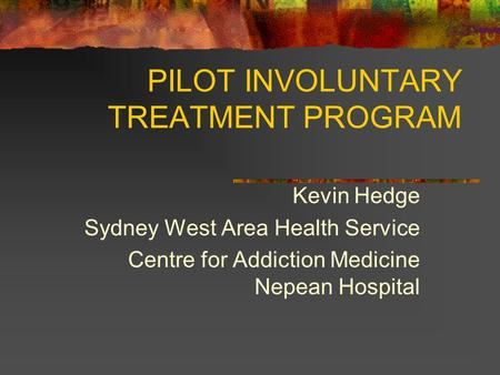 PILOT INVOLUNTARY TREATMENT PROGRAM Kevin Hedge Sydney West Area Health Service Centre for Addiction Medicine Nepean Hospital.