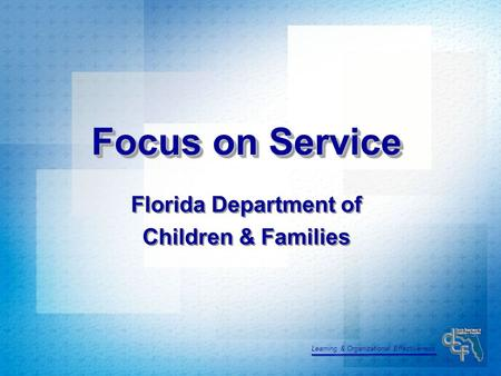 Learning & Organizational Effectiveness Focus on Service Florida Department of Children & Families Florida Department of Children & Families.