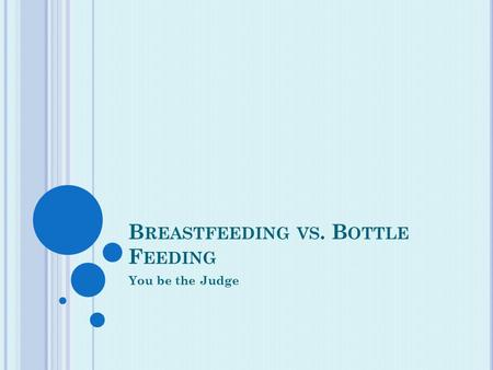 B REASTFEEDING VS. B OTTLE F EEDING You be the Judge.