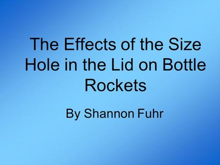 The Effects of the Size Hole in the Lid on Bottle Rockets By Shannon Fuhr.
