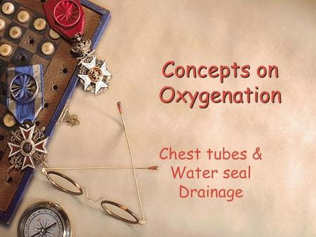 Concepts on Oxygenation Chest tubes & Water seal Drainage.