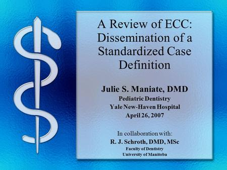 A Review of ECC: Dissemination of a Standardized Case Definition Julie S. Maniate, DMD Pediatric Dentistry Yale New-Haven Hospital April 26, 2007 In collaboration.