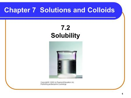 1 Chapter 7 Solutions and Colloids 7.2 Solubility Copyright © 2005 by Pearson Education, Inc. Publishing as Benjamin Cummings.