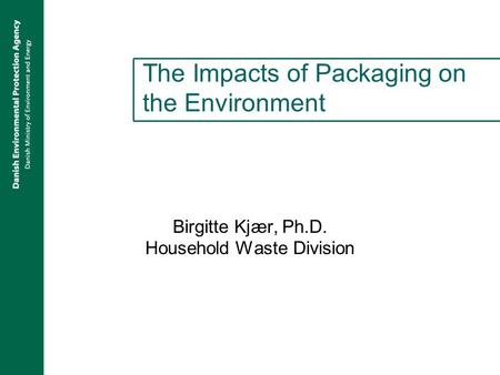 The Impacts of Packaging on the Environment Birgitte Kjær, Ph.D. Household Waste Division.