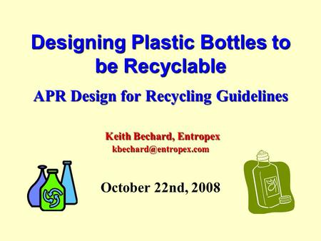 Designing Plastic Bottles to be Recyclable APR Design for Recycling Guidelines Keith Bechard, Entropex October 22nd, 2008.