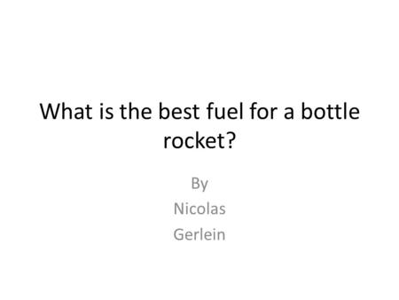 What is the best fuel for a bottle rocket? By Nicolas Gerlein.