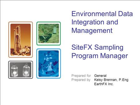 Environmental Data Integration and Management SiteFX Sampling Program Manager Prepared for General Prepared byKelsy Brennan, P.Eng EarthFX Inc.