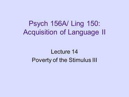 Psych 156A/ Ling 150: Acquisition of Language II Lecture 14 Poverty of the Stimulus III.