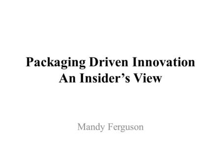 Packaging Driven Innovation An Insider's View Mandy Ferguson.