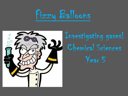 Fizzy Balloons Investigating gases! Chemical Sciences Year 5.