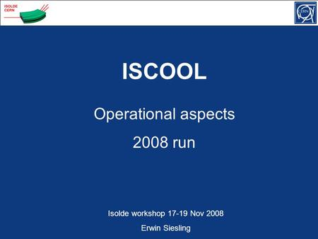 Operational aspects 2008 run ISCOOL Isolde workshop 17-19 Nov 2008 Erwin Siesling.