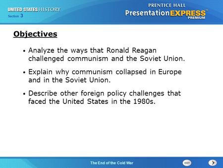 Objectives Analyze the ways that Ronald Reagan challenged communism and the Soviet Union. Explain why communism collapsed in Europe and in the Soviet.
