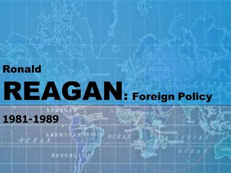 "Ronald REAGAN : Foreign Policy 1981-1989. SOVIET UNION To Reagan, ""the focus of evil in the modern world"" was the Soviet Union relations between the United."
