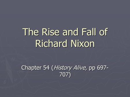 The Rise and Fall of Richard Nixon Chapter 54 (History Alive, pp 697- 707)