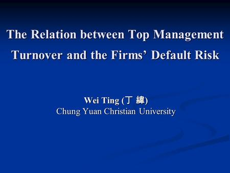 The Relation between Top Management Turnover and the Firms' Default Risk Wei Ting ( 丁 緯 ) Chung Yuan Christian University.