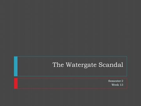 The Watergate Scandal Semester 2 Week 13. Nixon's Thought Process  Nixon had grown defensive, secretive & often resentful of his critics  Nixon had.