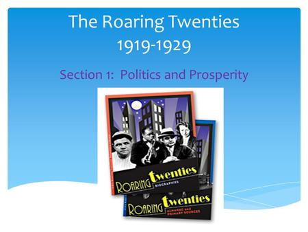 The Roaring Twenties 1919-1929 Section 1: Politics and Prosperity.
