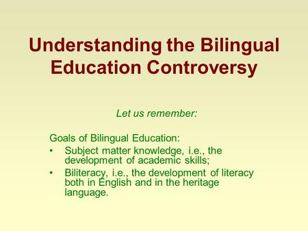 Understanding the Bilingual Education Controversy Let us remember: Goals of Bilingual Education: Subject matter knowledge, i.e., the development of academic.
