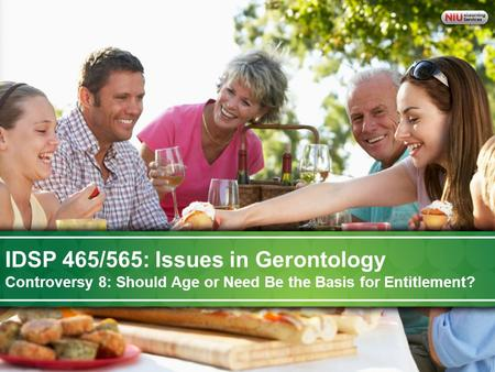 IDSP-465 Issues in Gerontology: A Life Course Perspective on Aging IDSP 465/565: Issues in Gerontology Controversy 8: Should Age or Need Be the Basis for.