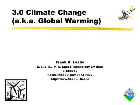3.0 Climate Change (a.k.a. Global Warming) Frank R. Leslie B. S. E. E., M. S. Space Technology, LM IEEE 3/18/2010 (321) 674-7377