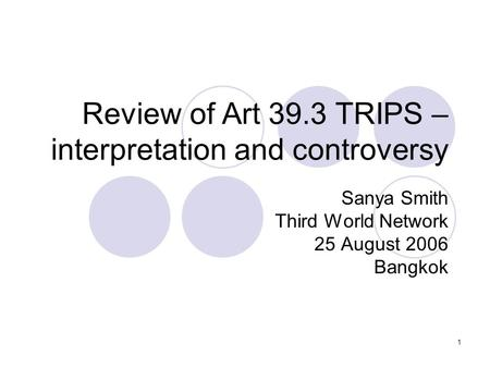 1 Review of Art 39.3 TRIPS – interpretation and controversy Sanya Smith Third World Network 25 August 2006 Bangkok.