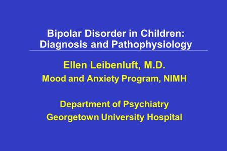 Bipolar Disorder in Children: Diagnosis and Pathophysiology Ellen Leibenluft, M.D. Mood and Anxiety Program, NIMH Department of Psychiatry Georgetown University.