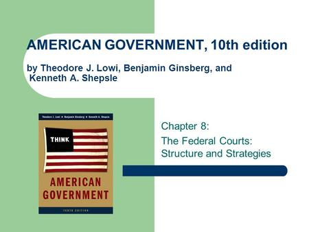 AMERICAN GOVERNMENT, 10th edition by Theodore J. Lowi, Benjamin Ginsberg, and Kenneth A. Shepsle Chapter 8: The Federal Courts: Structure and Strategies.
