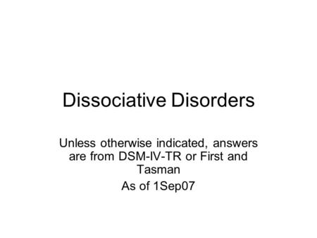 Dissociative Disorders Unless otherwise indicated, answers are from DSM-IV-TR or First and Tasman As of 1Sep07.